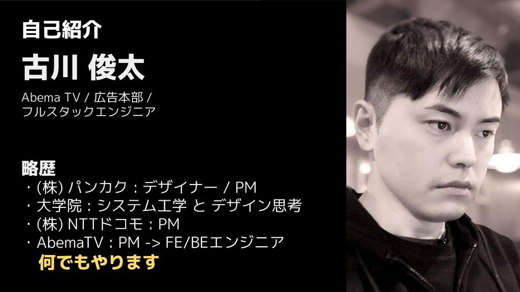 自己紹介 古川 俊太 Abema TV / 広告本部 / フルスタックエンジニア 略歴 ・(株...