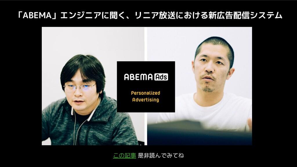 この記事 是非読んでみてね 「ABEMA」エンジニアに聞く、リニア放送における新広告配信システム