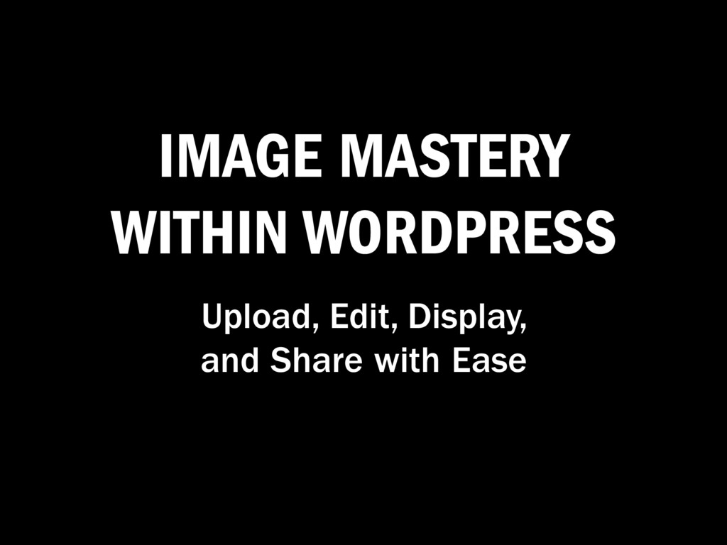 IMAGE MASTERY WITHIN WORDPRESS Upload, Edit, Di...