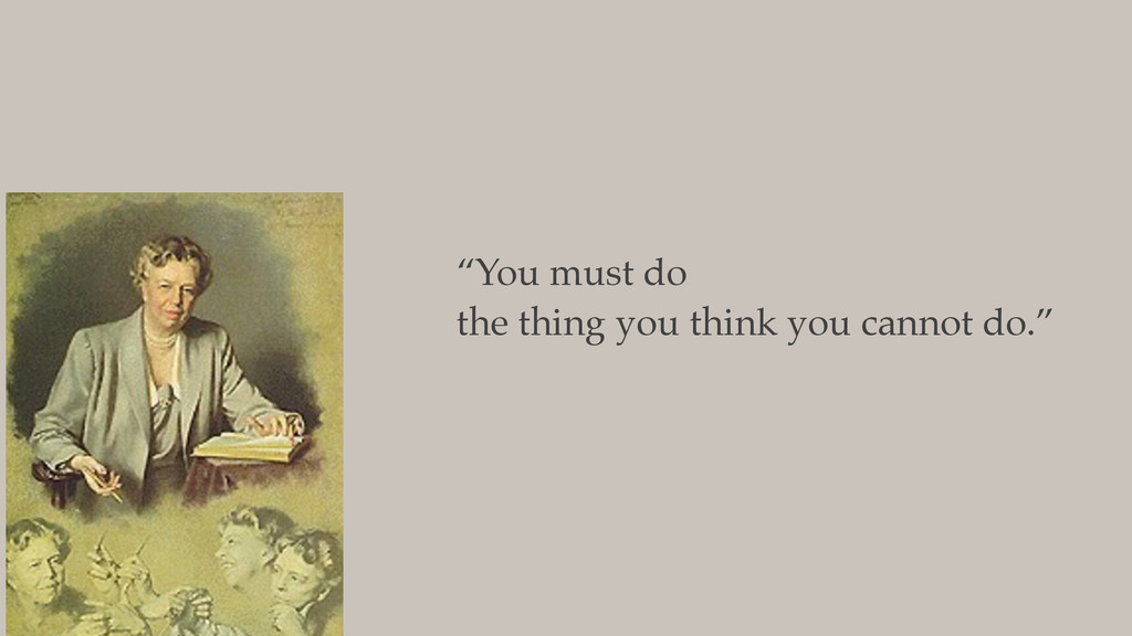 """""""You must do the thing you think you cannot do."""""""