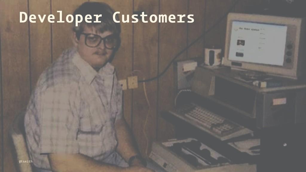 Developer Customers @tsmith