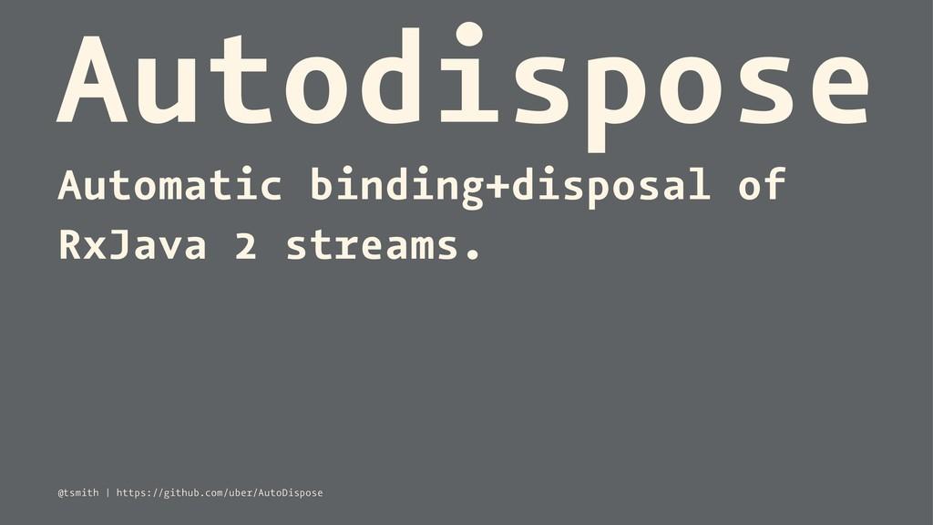 Autodispose Automatic binding+disposal of RxJav...