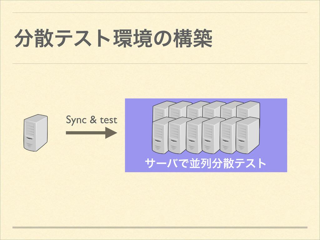 ςετڥͷߏங αʔόͰฒྻςετ Sync & test