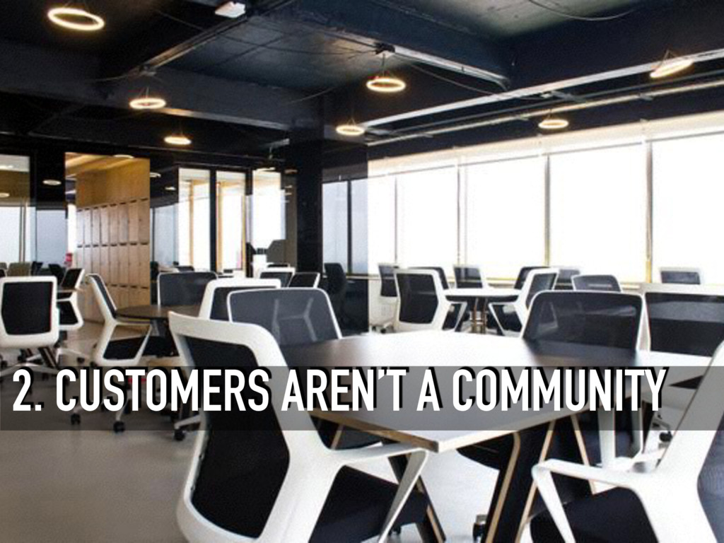 2. CUSTOMERS AREN'T A COMMUNITY