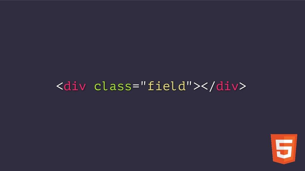 """<div class=""""field""""></div>"""