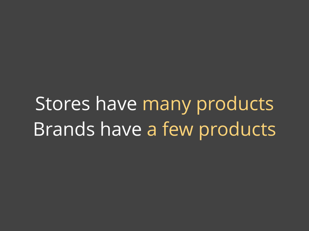 Stores have many products Brands have a few pro...