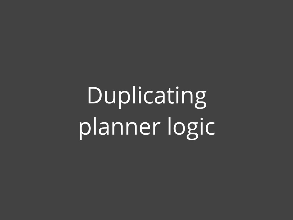 Duplicating planner logic