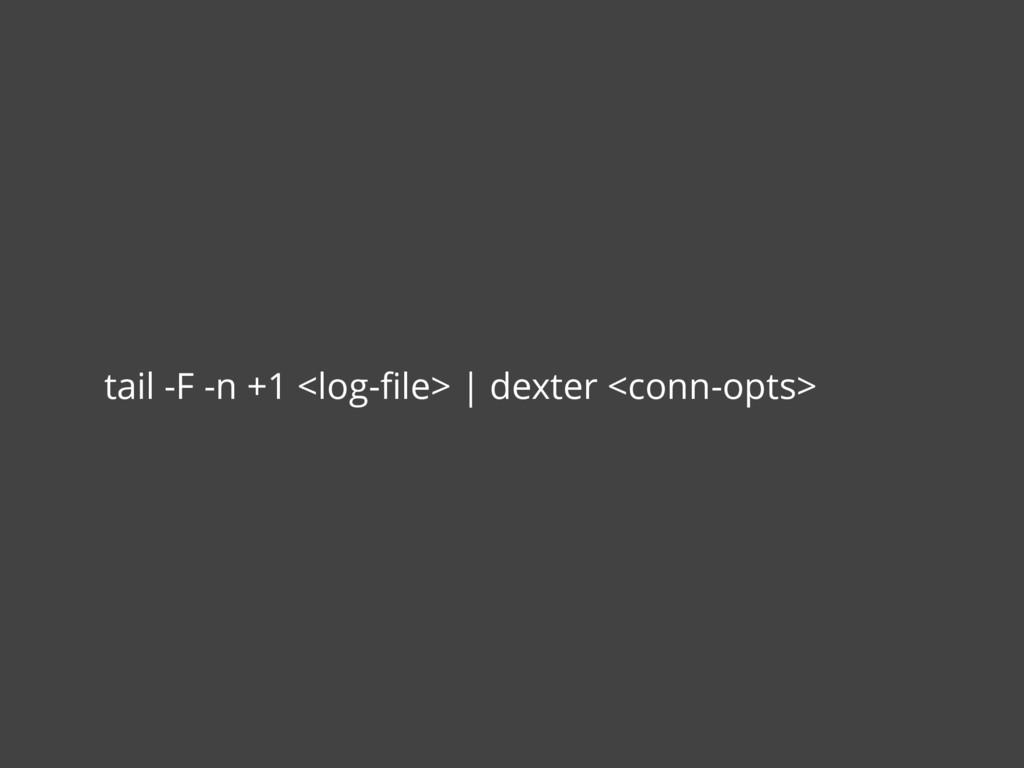 tail -F -n +1 <log-file> | dexter <conn-opts>