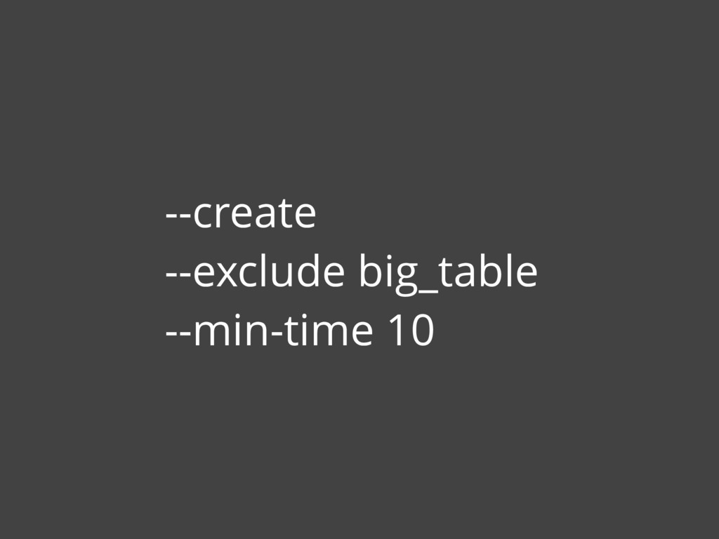--create --exclude big_table --min-time 10