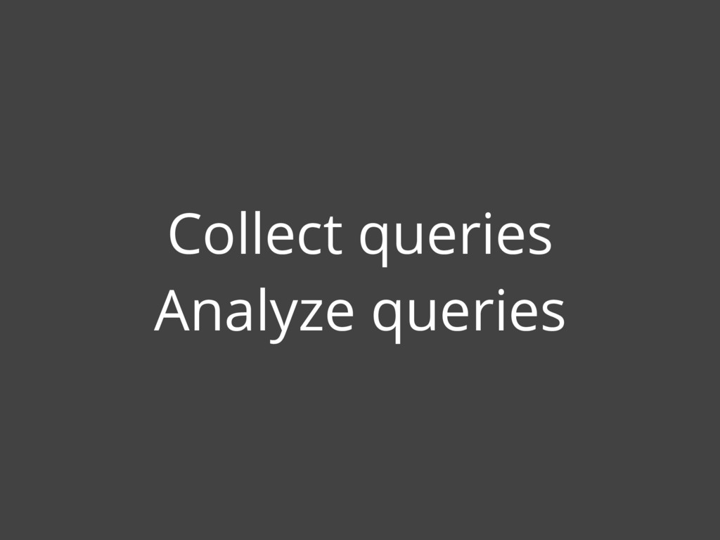Collect queries Analyze queries