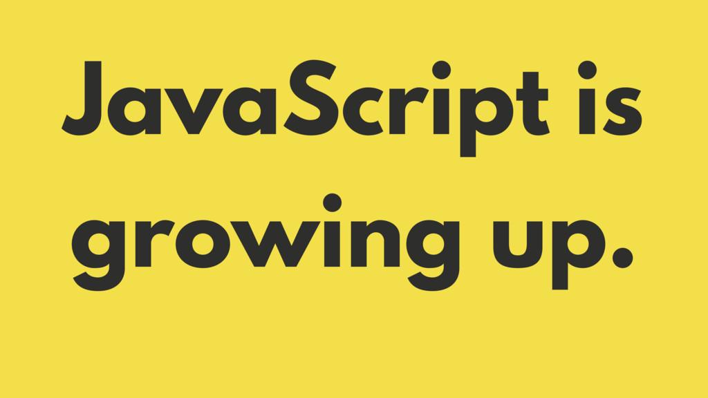 JavaScript is growing up.