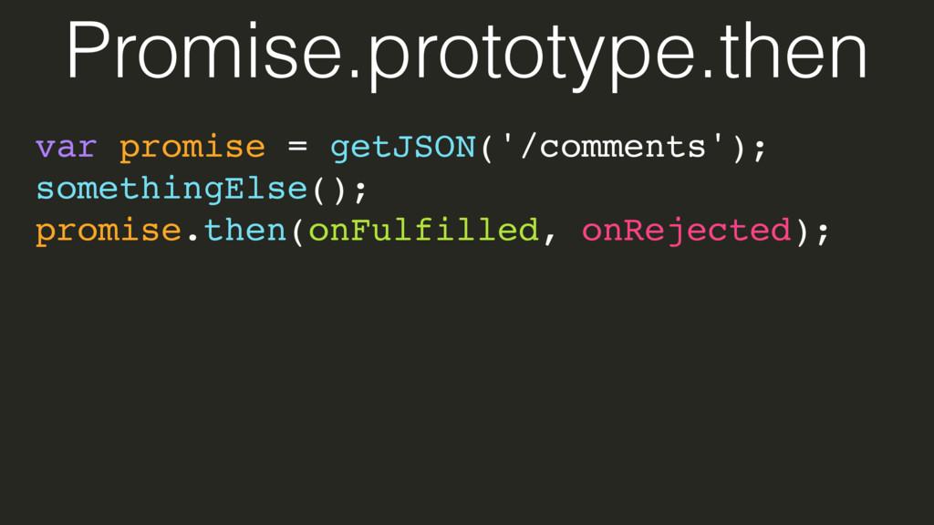var promise = getJSON('/comments'); somethingEl...
