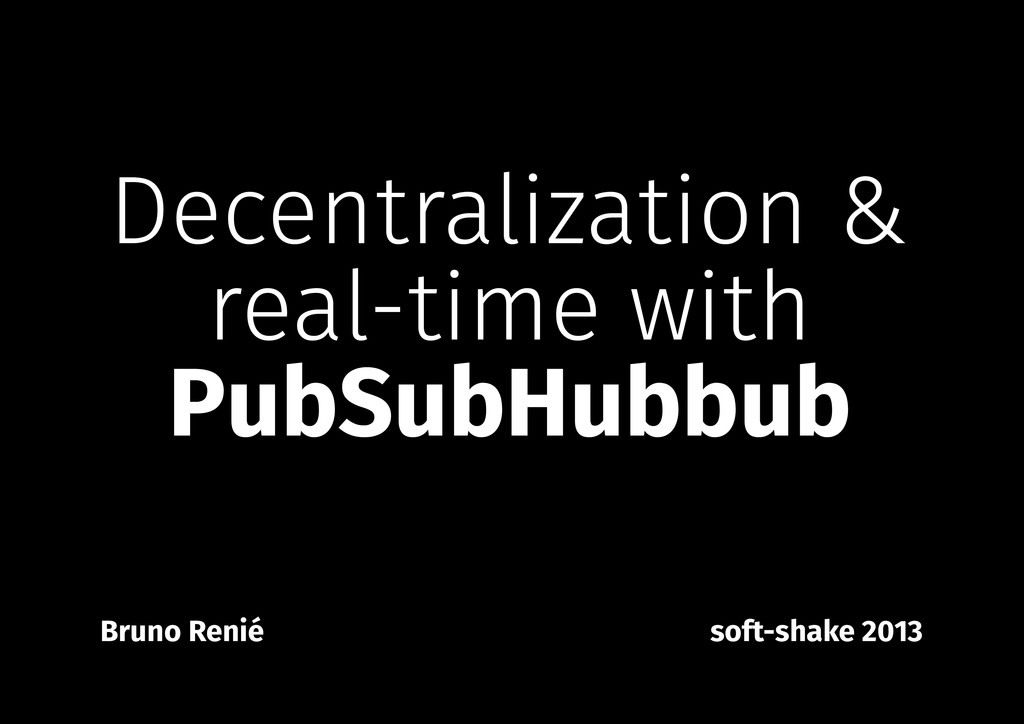 Decentralization & real-time with PubSubHubbub ...