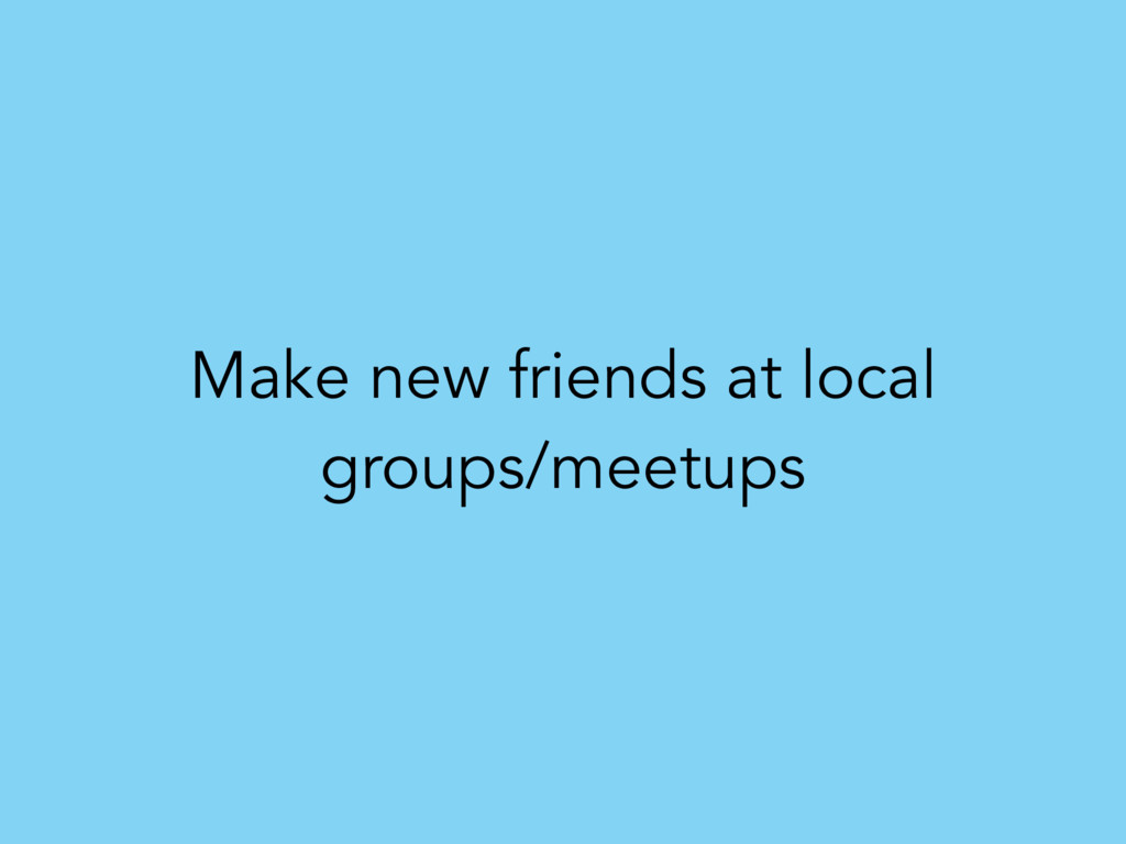 Make new friends at local groups/meetups