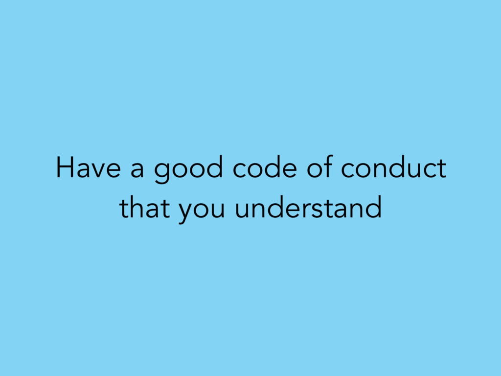 Have a good code of conduct that you understand