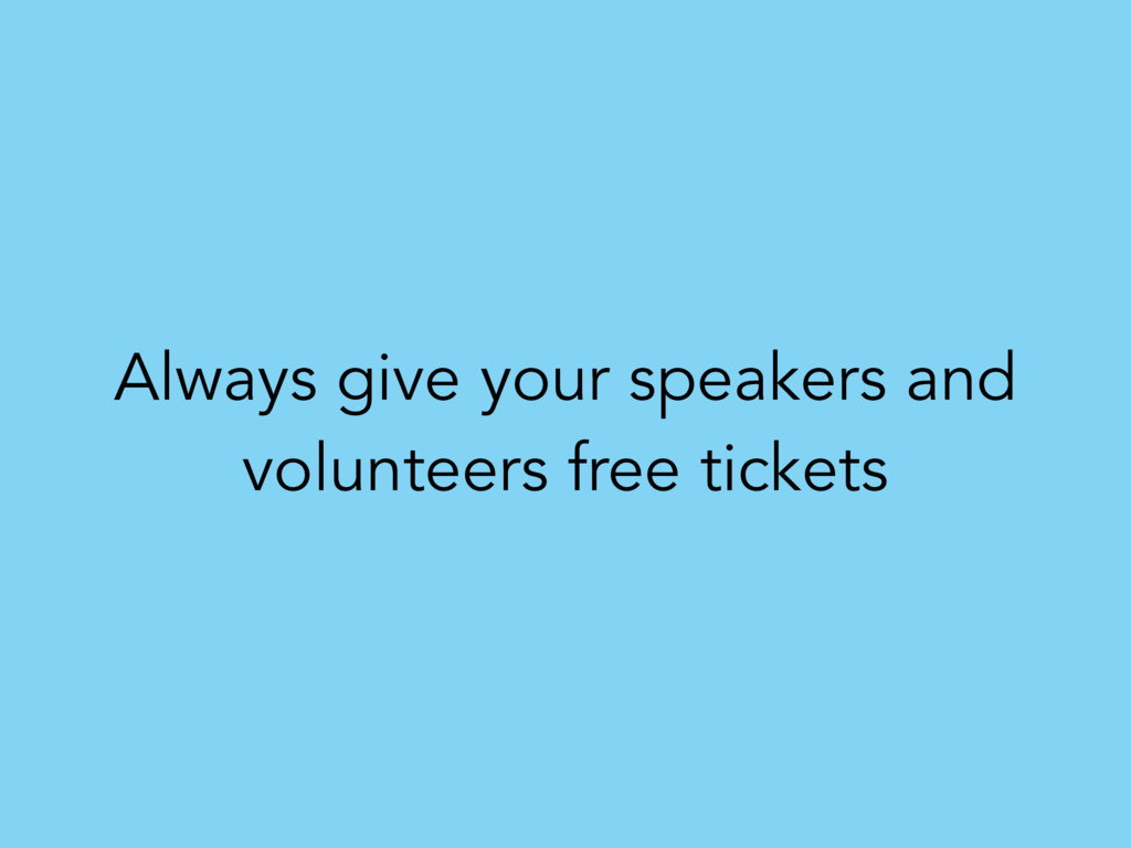 Always give your speakers and volunteers free t...