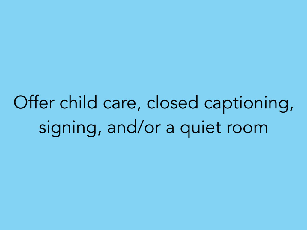 Offer child care, closed captioning, signing, a...