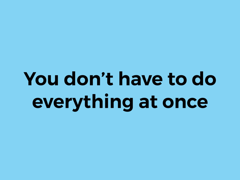 You don't have to do everything at once