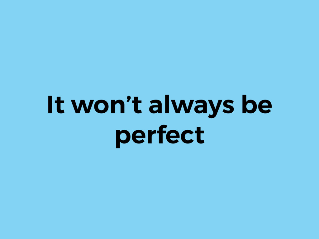 It won't always be perfect