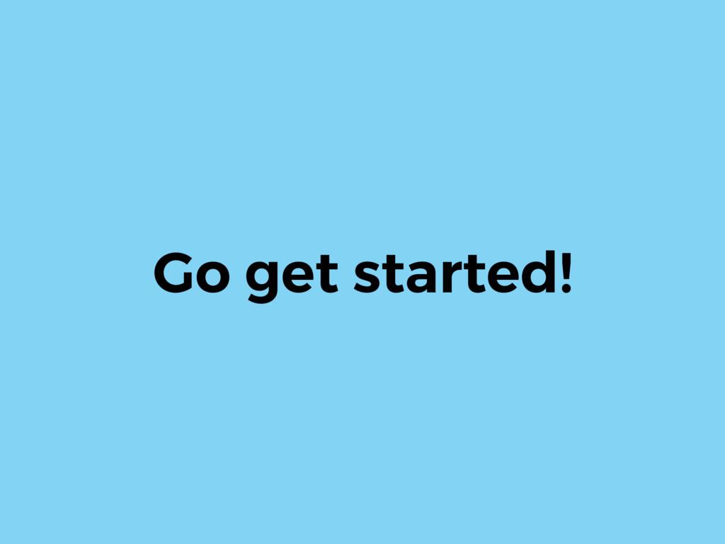 Go get started!