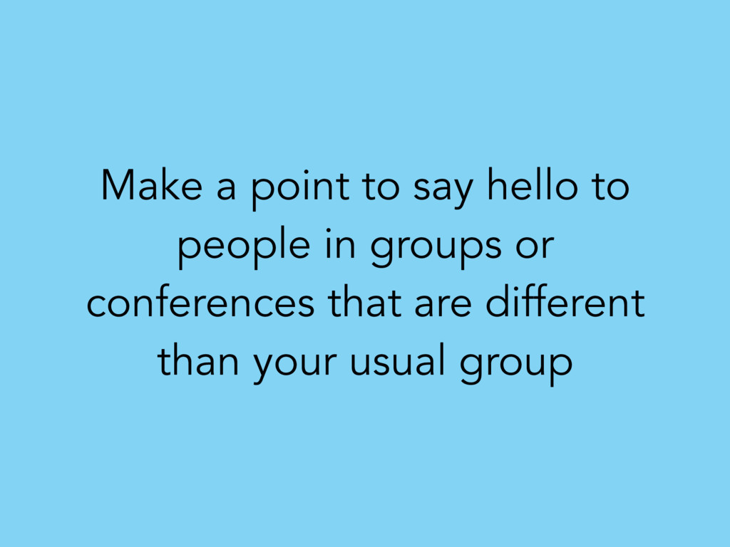 Make a point to say hello to people in groups o...