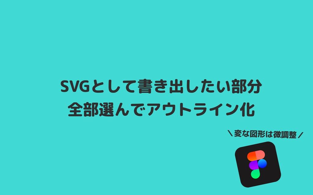 SVGとして書き出したい部分 全部選んでアウトライン化 \変な図形は微調整/