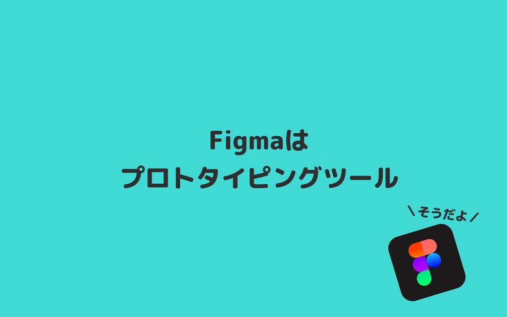 Figmaは  プロトタイピングツール \そうだよ/