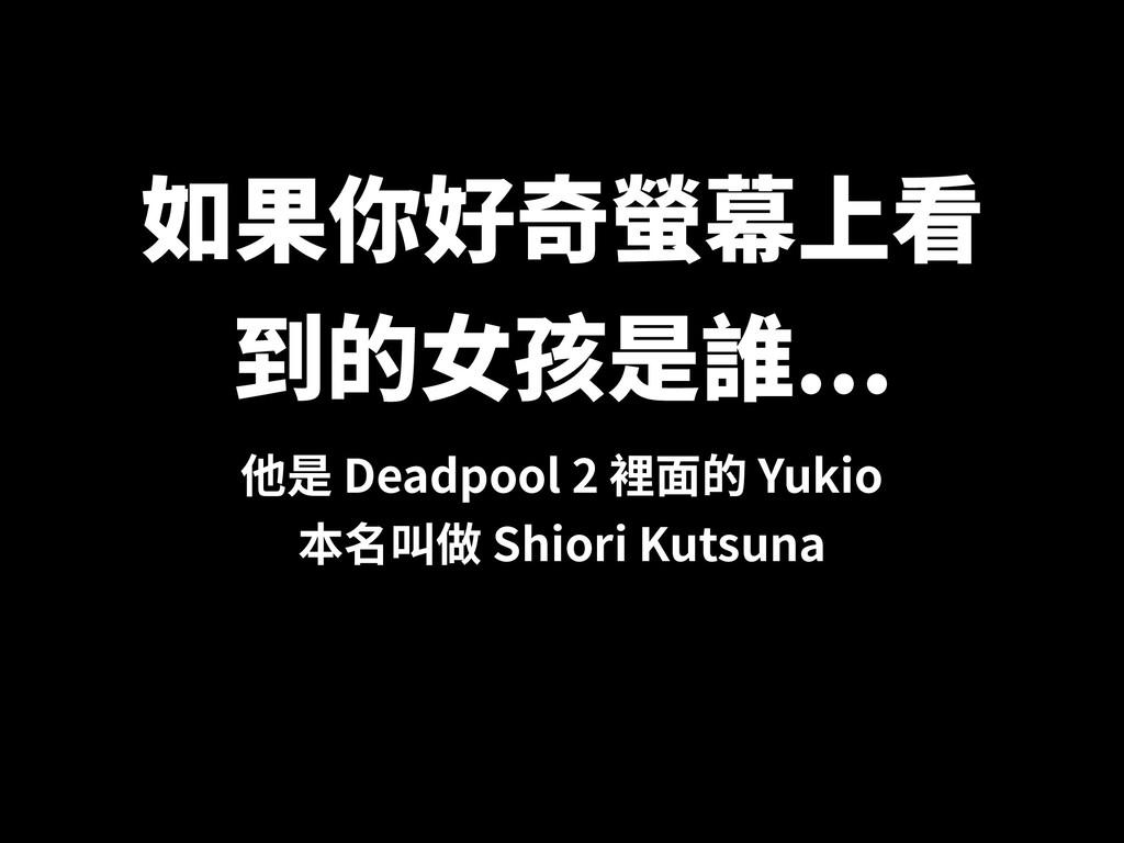 如果你好奇螢幕上看 到的⼥孩是誰... 他是 Deadpool 2 裡⾯的 Yukio 本名叫...
