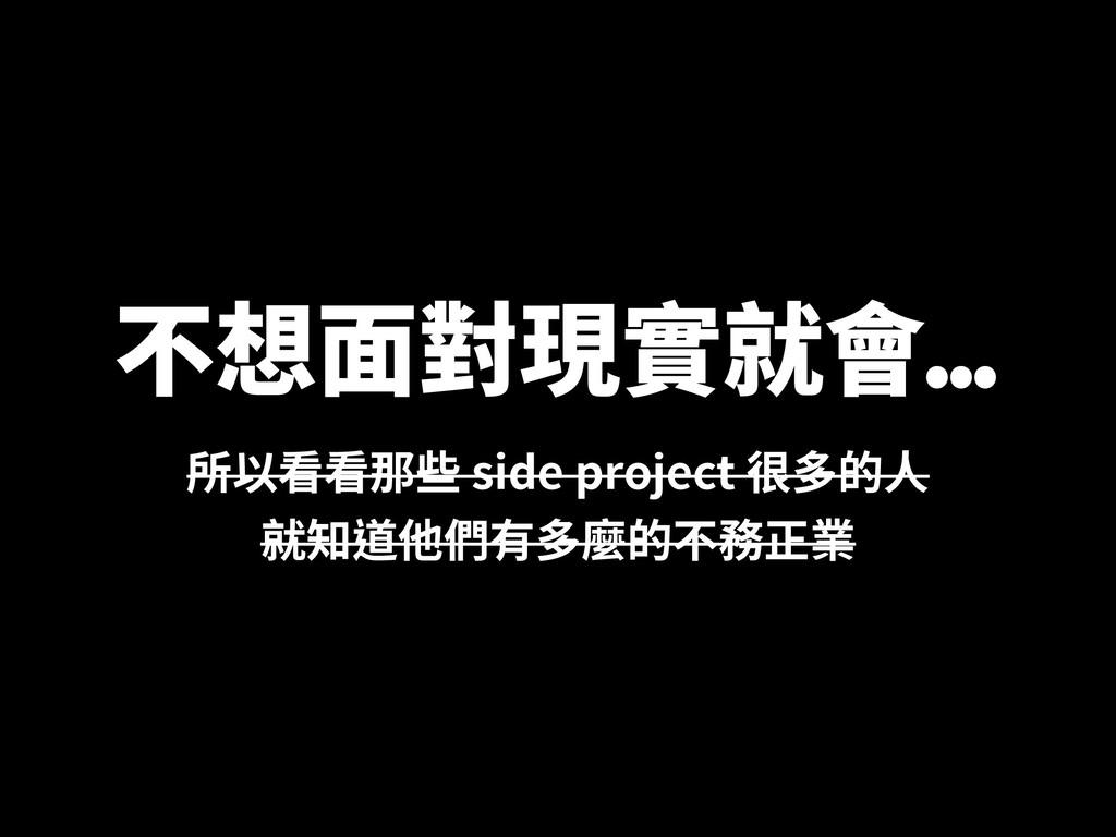 不想⾯對現實就會... 所以看看那些 side project 很多的⼈ 就知道他們有多麼的不...