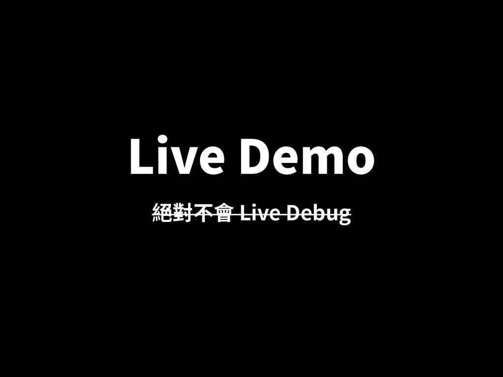 Live Demo 絕對不會 Live Debug