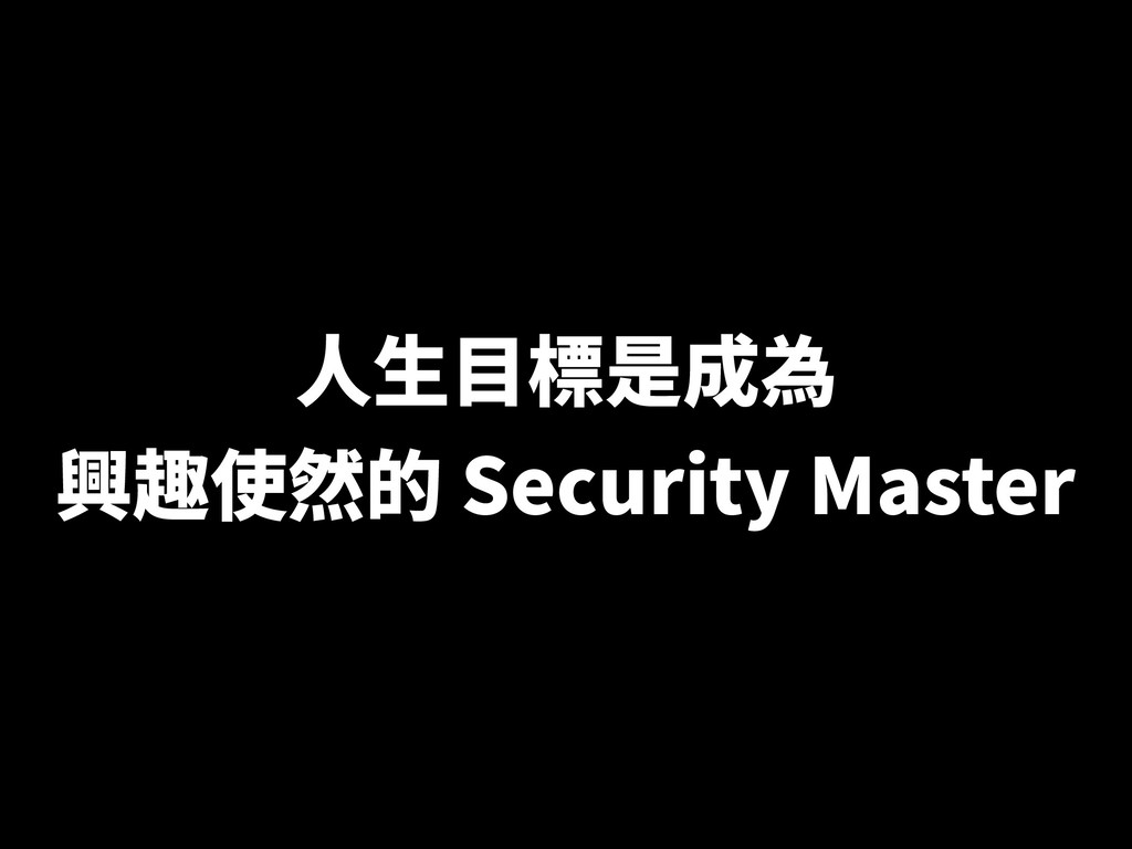 ⼈⽣⽬標是成為 興趣使然的 Security Master