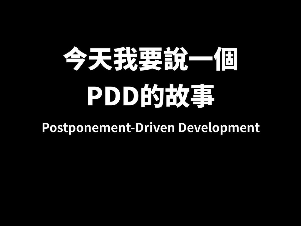 今天我要說⼀個 PDD的故事 Postponement-Driven Development