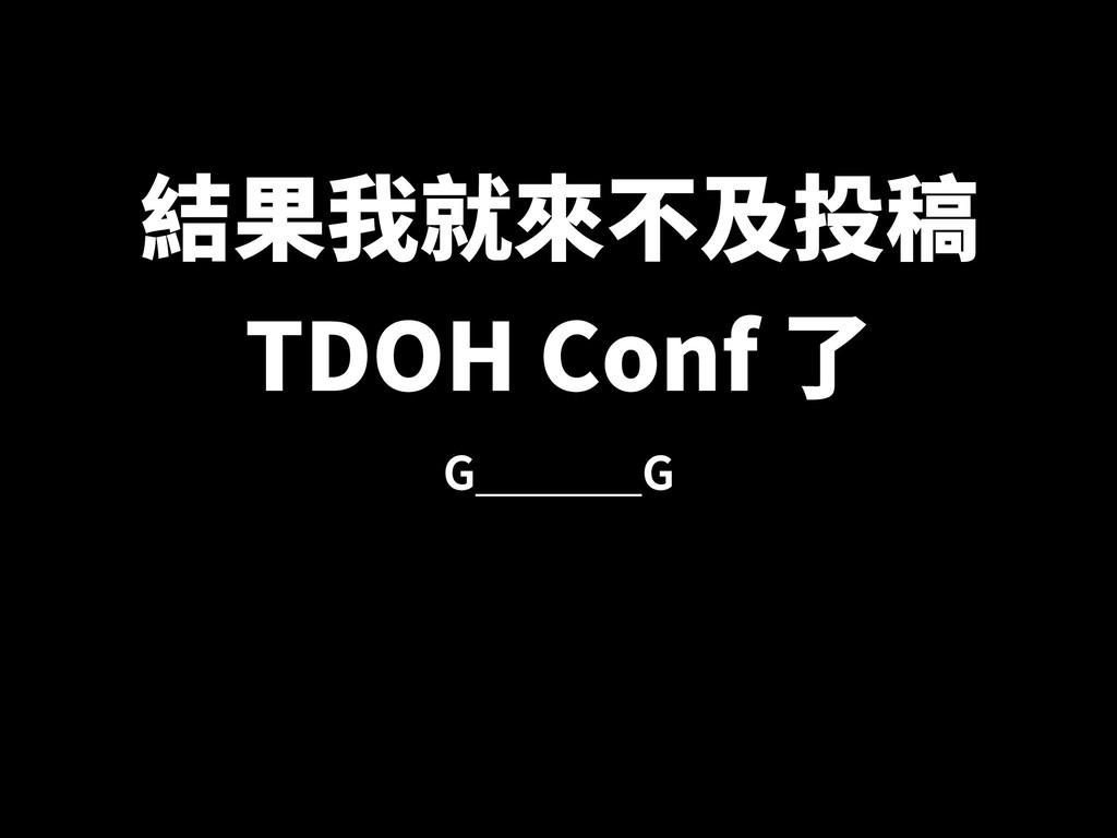 結果我就來不及投稿 TDOH Conf 了 G G
