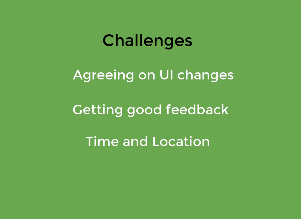 Challenges Challenges Agreeing on UI changes Ag...