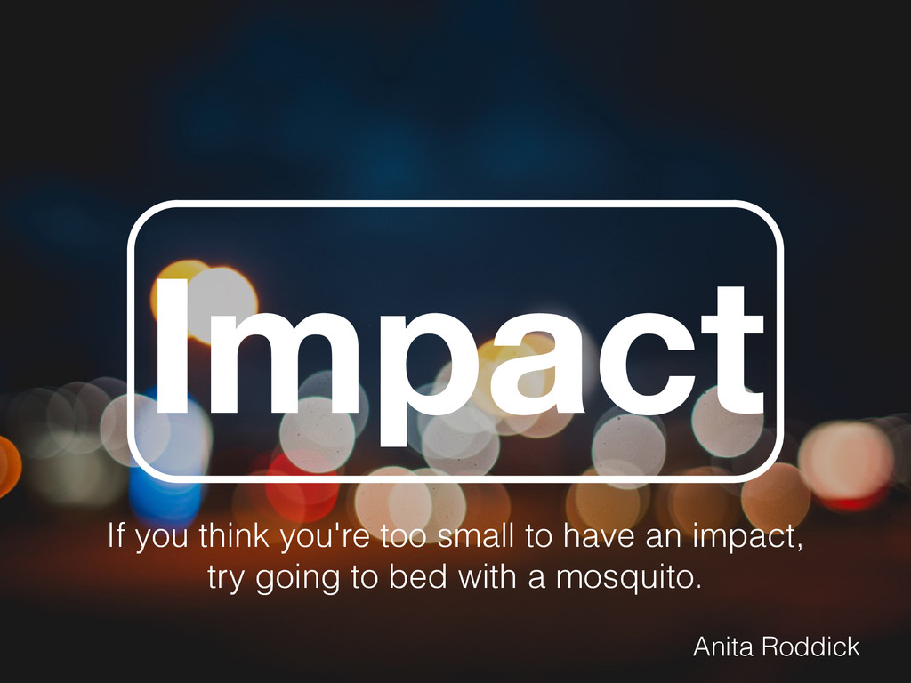 Impact If you think you're too small to have an...