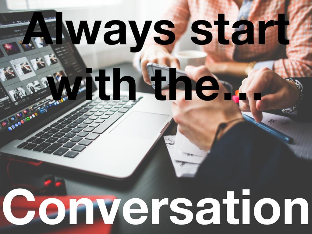 Conversation Always start with the…