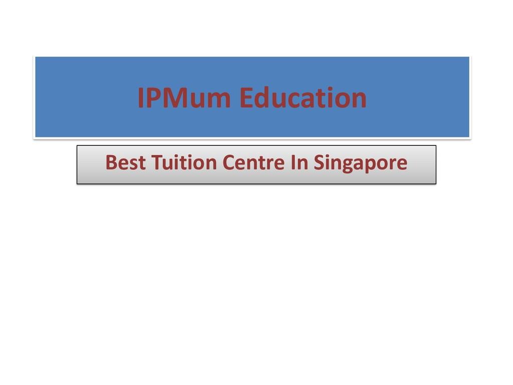 IPMum Education Best Tuition Centre In Singapore