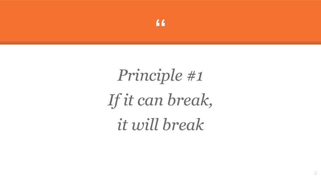 """"""" Principle #1 If it can break, it will break 3"""