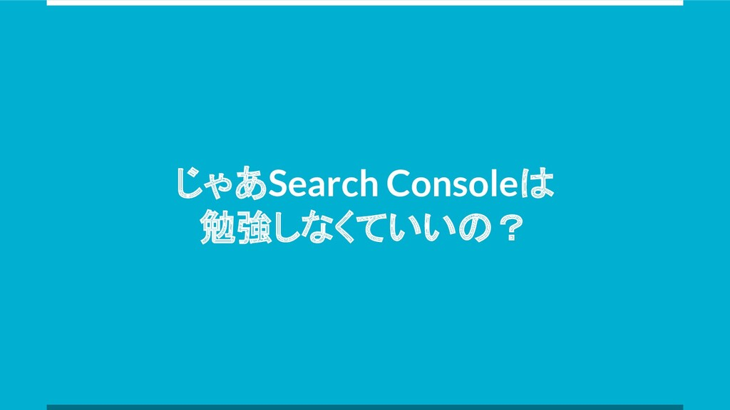 じゃあSearch Consoleは 勉強しなくていいの?