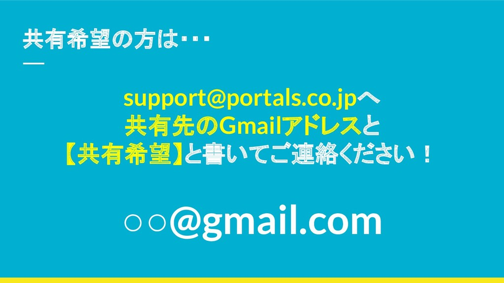 共有希望の方は・・・ support@portals.co.jpへ 共有先のGmailアドレス...