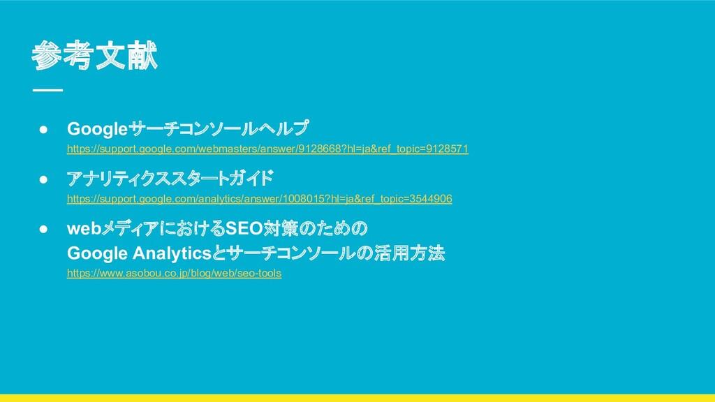 参考文献 ● Googleサーチコンソールヘルプ https://support.google...