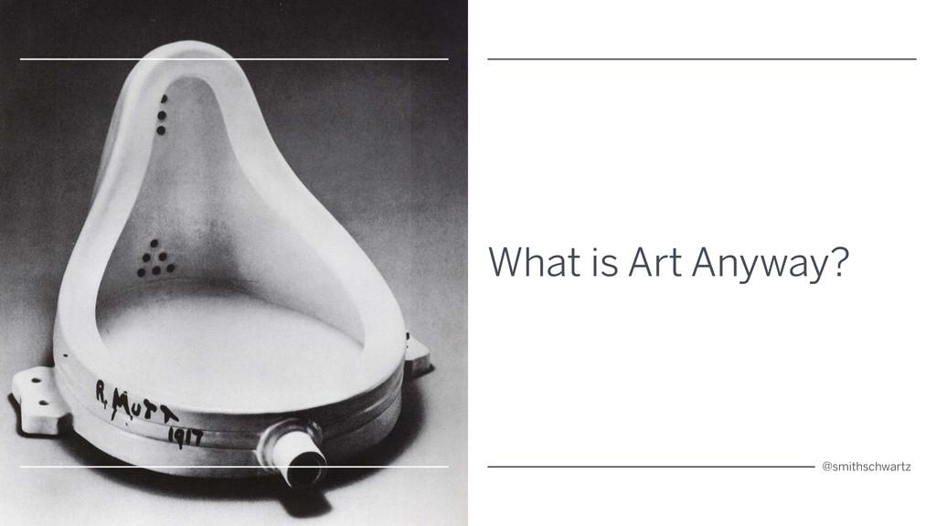 What is Art Anyway? @smithschwartz