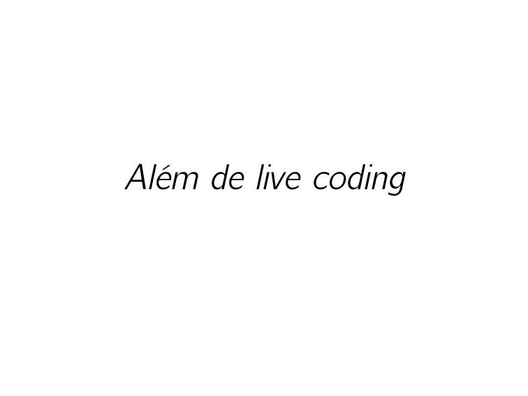 Além de live coding