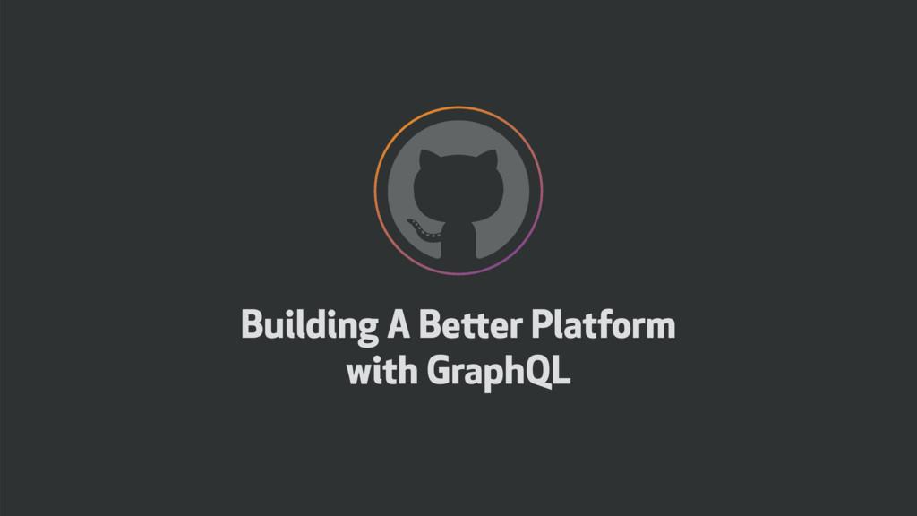 Building A Better Platform with GraphQL