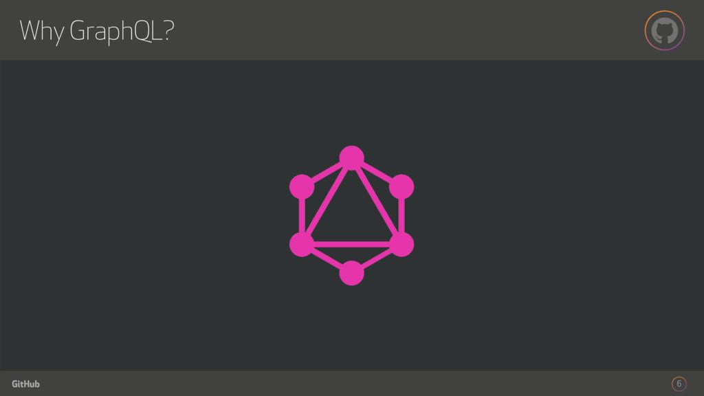 GitHub Why GraphQL? 6