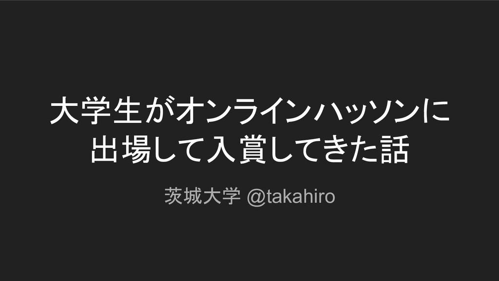 大学生がオンラインハッソンに 出場して入賞してきた話 茨城大学 @takahiro