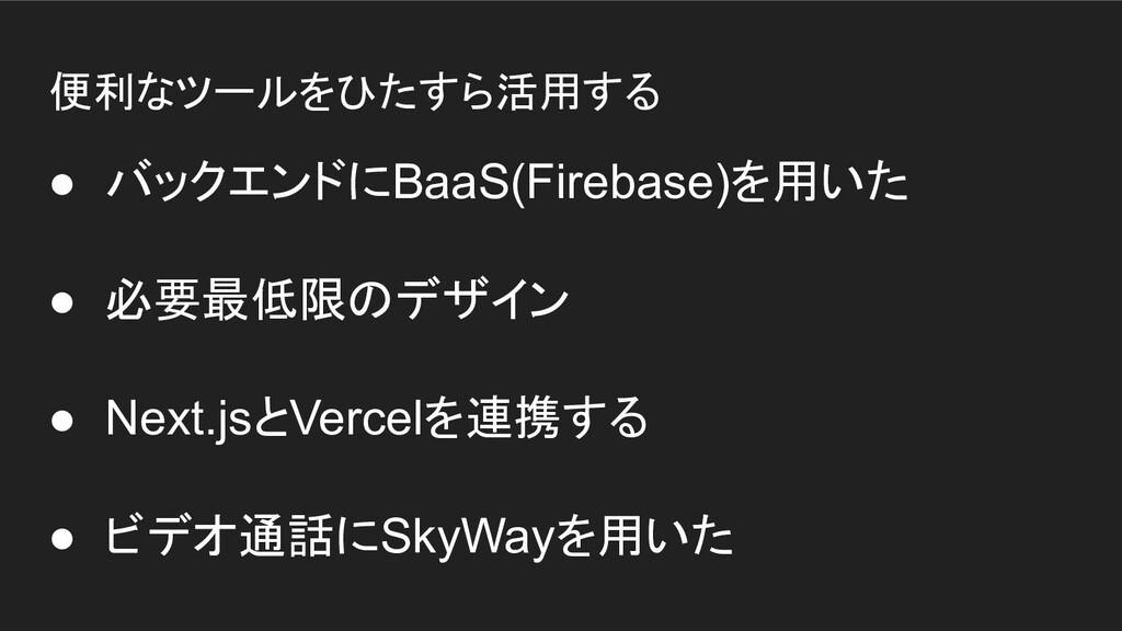 便利なツールをひたすら活用する ● バックエンドにBaaS(Firebase)を用いた ● 必...