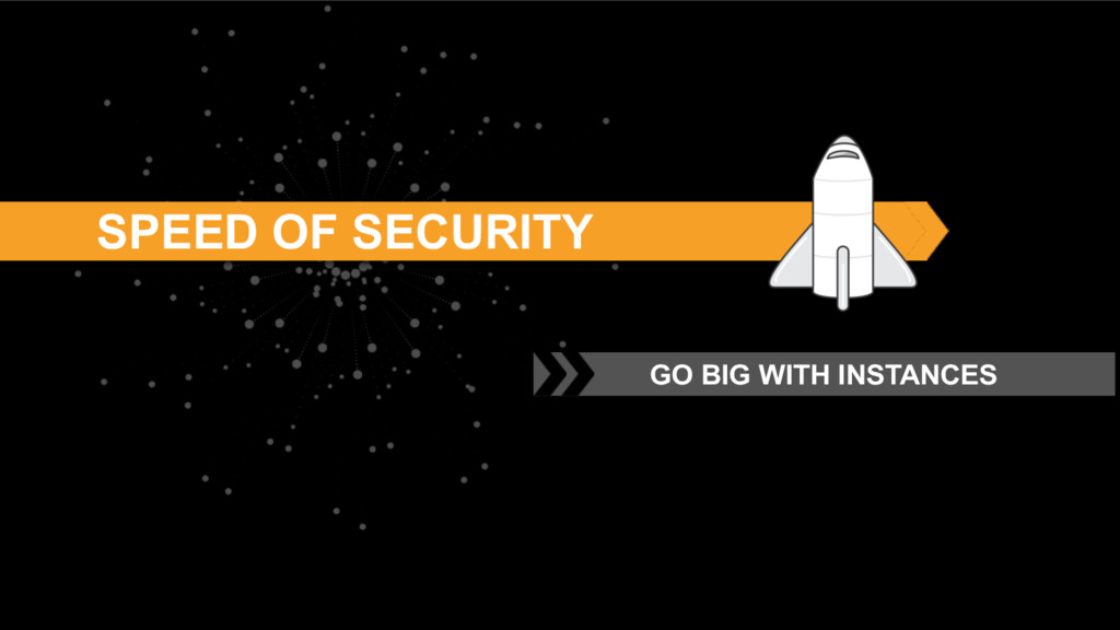 SPEED OF SECURITY GO BIG WITH INSTANCES