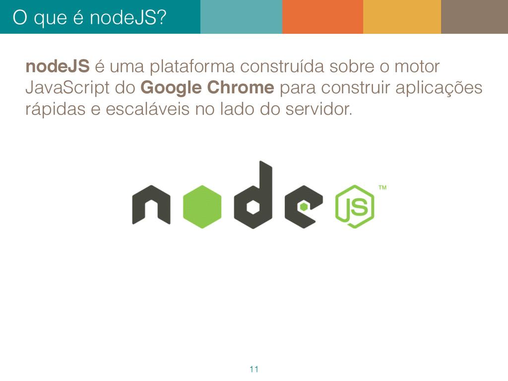 O que é nodeJS? 11 nodeJS é uma plataforma cons...