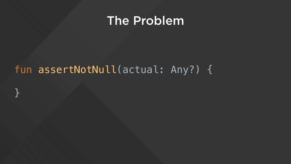The Problem fun assertNotNull(actual: Any?) { }